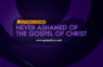 24/7 DOXA Content 2019 WEDNESDAY, 24th April NEVER ASHAMED OF THE GOSPEL OF CHRIST