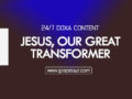 24/7 DOXA Content 2019 SUNDAY, 24th November-JESUS, OUR GREAT TRANSFORMER