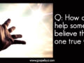 Q: How Can I Help Someone Believe There is One True God?