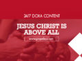 24/7 DOXA Content, 14th February-JESUS CHRIST IS ABOVE ALL