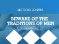 24/7 DOXA Content, 26th February-BEWARE OF THE TRADITIONS OF MEN