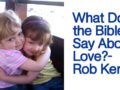 What Does the Bible Say About love?-Rob Kerby