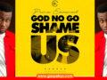 Prinx Emmanuel – God No Go Shame Us | Lyric Video +Audio | Download