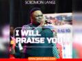 WORSHIP SONG: Solomon Lange – I Will Praise You || VIDEO + MP3 |