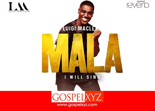 MUSIC: Luigi Maclean - Mala [ I Will Sing] ( Lyric Video)